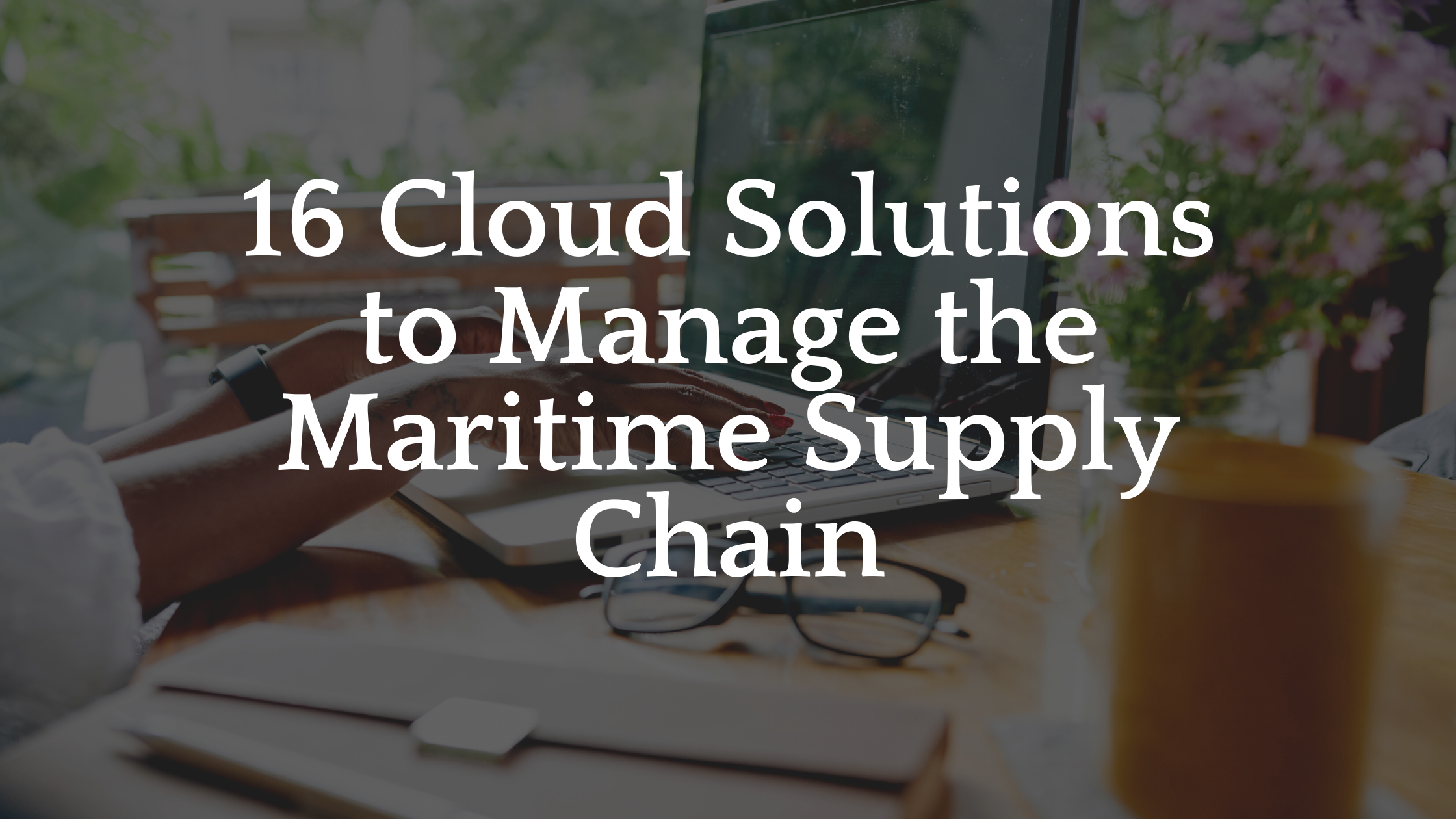 16 Cloud solutions to manage the maritime supply chain